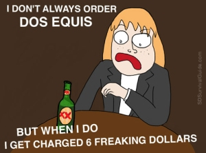 I don't always order Dos Equis....but when I do I get charged 6 freaking dollars