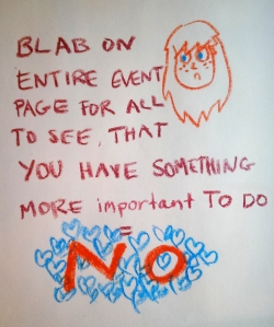 blab on the entire event page for all to see that you have something more important to do NO